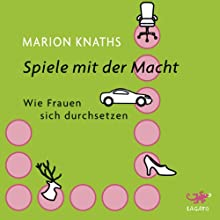 Spiele mit der Macht. Wie Frauen sich durchsetzen Hörbuch von Marion Knaths Gesprochen von: Elke Schützhold