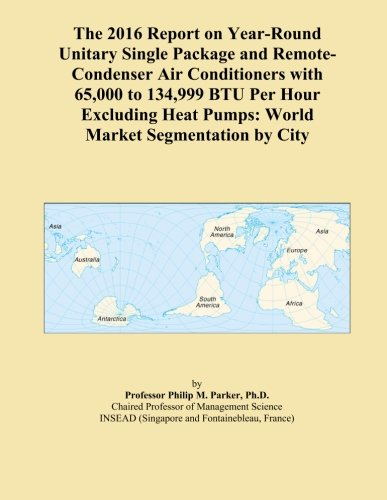 The 2016 Report on Year-Round Unitary Single Package and Remote-Condenser Air Conditioners with 65,000 to 134,999 BTU Per Hour Excluding Heat Pumps: World Market Segmentation by City