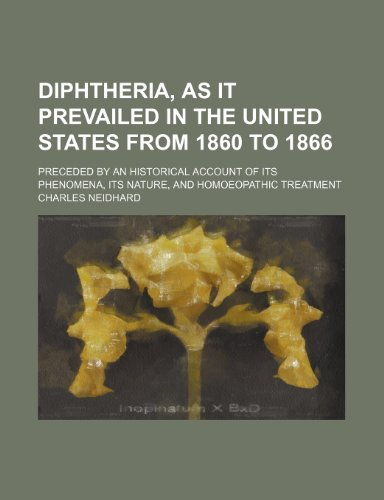 Diphtheria, as it prevailed in the United States from 1860 to 1866; preceded by an historical account of its phenomena, its nature, and homoeopathic treatment