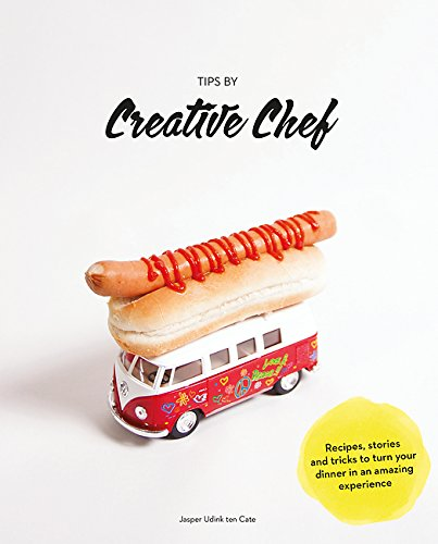How to Become a Creative Chef: Packed with Recipes, Stories, and Tips for Presentation and Activities to Turn Your Dinner Party Into an Amazing Food Experience by Jasper Udink ten Cate