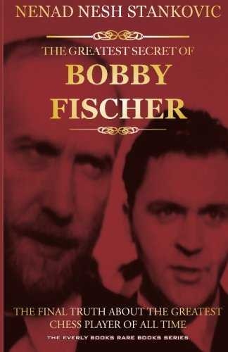 The Greatest Secret of Bobby Fischer The Final Truth About the Greatest Chess Player of All Time