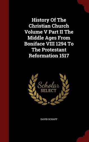 History Of The Christian Church Volume V Part II The Middle Ages From Boniface VIII 1294 To The Protestant Reformation 1517