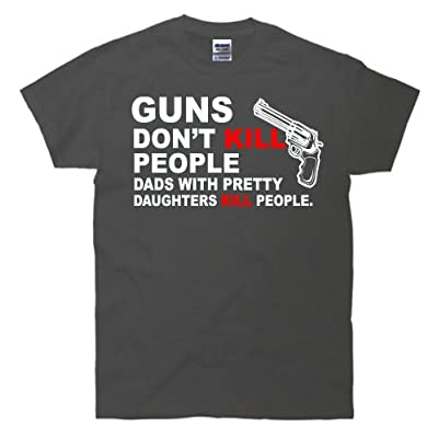 Guns Don't Kill People, Dads With Pretty Daughters Kill People T-Shirt
