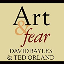 Art & Fear: Observations on the Perils (and Rewards) of Artmaking | Livre audio Auteur(s) : David Bayles, Ted Orland Narrateur(s) : Arthur Morey