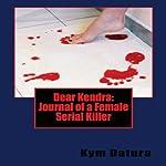 Dear Kendra: Journal of a Female Serial Killer | Kym Datura