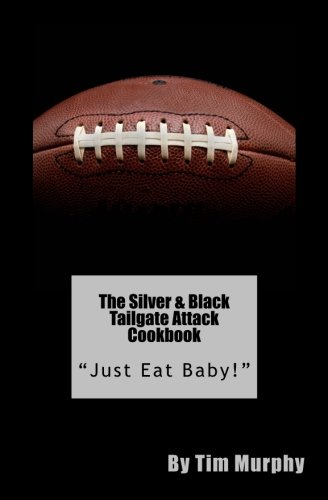 "The Silver & Black Tailgate Attack Cookbook: ""Just Eat Baby!"" (Cookbooks for Guys) (Volume 53) by Tim Murphy"