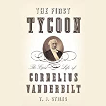 The First Tycoon: The Epic Life of Cornelius Vanderbilt (       UNABRIDGED) by T. J. Stiles Narrated by Mark Deakins
