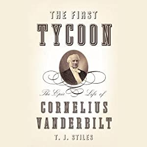 The First Tycoon: The Epic Life of Cornelius Vanderbilt | [T. J. Stiles]