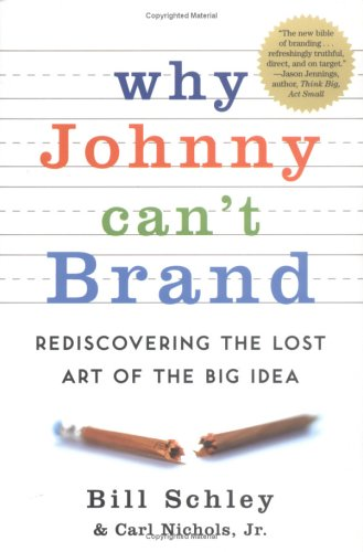 Why Johnny Can't Brand: Rediscovering the Lost Art of the Big Idea, Bill  Schley, Carl  Nichols Jr.