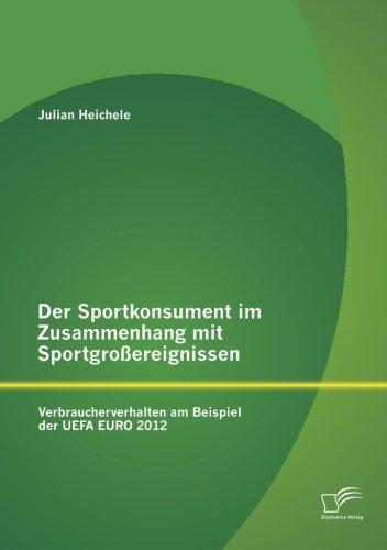 Der Sportkonsument im Zusammenhang mit Sportgroßereignissen: Verbraucherverhalten am Beispiel der UEFA EURO 2012 (Germa