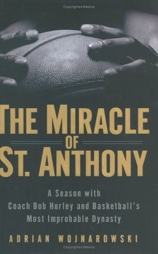 The Miracle of St. Anthony: A Season with Coach Bob Hurley and Basketball's Most Improbable Dynasty, Adrian Wojnarowski
