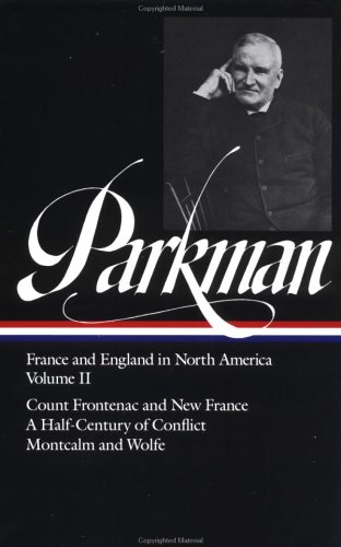 Francis Parkman : France and England in North America : Count Frontenac and New France Under Louis XIV a Half-Century of Conflict Montcalm (Library of America series), FRANCIS PARKMAN, DAVID LEVIN