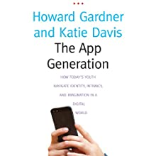 The App Generation: How Today's Youth Navigate Identity, Intimacy, and Imagination in a Digital World Audiobook by Howard Gardner, Katie Davis Narrated by Tristan Morris