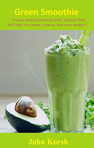 Green Smoothie: Proven Green Smoothies Diet-- Recipes That Will Help You Detox, Cleanse, And Lose Weight!!( Green Smoothie Diet, Green Smoothie Recipes) ... Recipes for weight loss guide book) by John Korsh