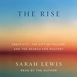 The Rise: Creativity, the Gift of Failure, and the Search for Mastery | [Sarah Lewis]