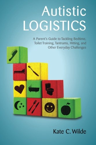 Autistic Logistics: A Parent's Guide to Tackling Bedtime, Toilet Training, Tantrums, Hitting, and Other Everyday Challenges