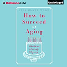 How to Succeed at Aging Without Really Dying (       UNABRIDGED) by Lyla Blake Ward Narrated by Judith West