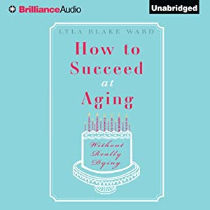 How to Succeed at Aging Without Really Dying | [Lyla Blake Ward]