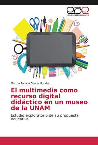 El multimedia como recurso digital didáctico en un museo de la UNAM Estudio exploratorio de su propuesta educativa  [García Morales, Martha Patricia] (Tapa Blanda)