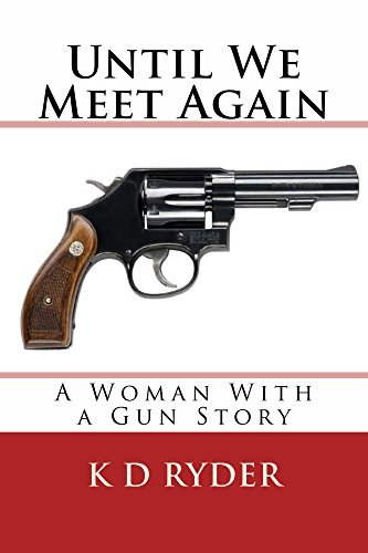 K D Ryder - Until We Meet Again: A Woman with a Gun Story