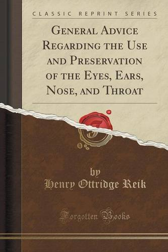 General Advice Regarding the Use and Preservation of the Eyes, Ears, Nose, and Throat (Classic Reprint)