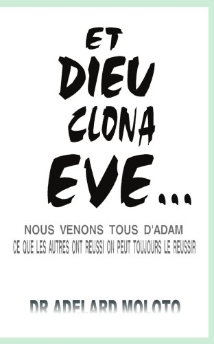 Et Dieu Clona Eve...: Nous Venons Tous D'Adam Ce Que Les Autres Ont Reussi on Peut Toujours Le Reussir