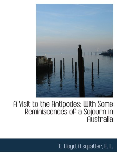 A Visit to the Antipodes: With Some Reminiscences of a Sojourn in Australia
