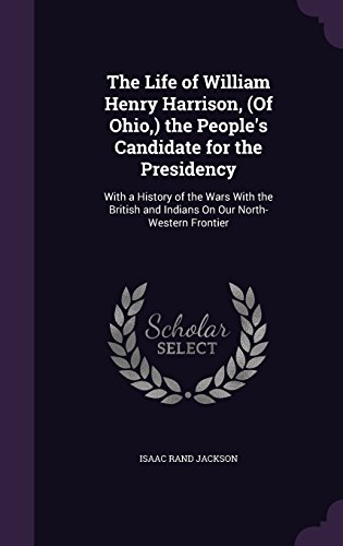 The Life of William Henry Harrison, (Of Ohio,) the People's Candidate for the Presidency: With a History of the Wars With the British and Indians On Our North-Western Frontier