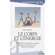Le corps et l'énergie : Visualisations mentales et exercices physiques pour le bien être, la force et la beauté...
