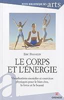 Le corps et l'énergie : Visualisations mentales et exercices physiques pour le bien être, la force et la beauté