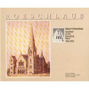 Robert S. Roeschlaub: Architect of the Emerging West 1843-1923, Francine Haber, Kenneth R. Fuller, David N. Wetzel