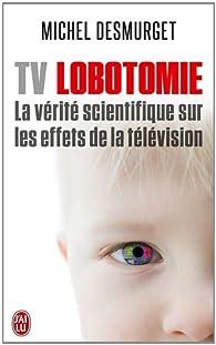 TV lobotomie : La vérité scientifique sur les effets de la télévision par Desmurget