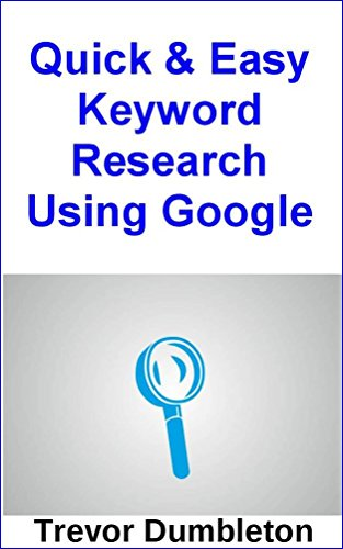 Quick And Easy Keyword Research Using Google: How To Use Google To Quickly Get Keyword Ideas For Your Blog Or Website