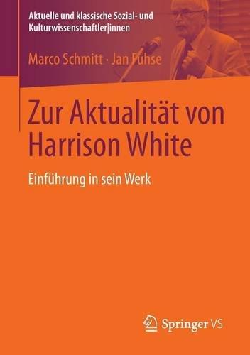 Zur Aktualität von Harrison White: Einführung in sein Werk (Aktuelle und klassische Sozial- und Kulturwissenschaftler