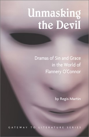 Unmasking the Devil: Dramas of Sin and Grace in the World of Flannery O'Connor (Gateway to Literature), REGIS MARTIN