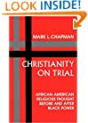 Christianity on Trial: African-American Religious Thought Before and After Black Power (Bishop Henry McNeal Turner/Sojourner Truth Series in Black Religion)