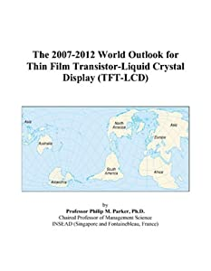 The 2007-2012 World Outlook for Thin Film Transistor-Liquid Crystal Display (TFT-LCD) Philip M. Parker