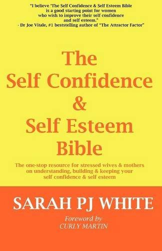 The Self Confidence & Self Esteem Bible - The One-stop Resource for Stressed Wives & Mothers on Understanding, Building and Keeping Your Self Confidence & Self Esteem