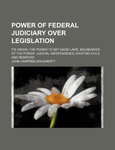 Power of Federal Judiciary Over Legislation; Its Origin, the Power to Set Aside Laws, Boundaries of the Power, Judicial Independence, Existing Evils and Remedies