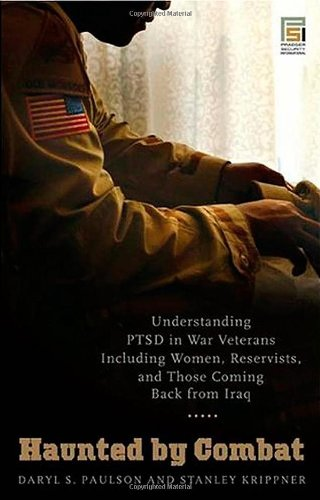 Haunted by Combat: Understanding PTSD in War Veterans Including Women, Reservists, and Those Coming Back from Iraq (Praeger Security International)