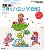 高野優の子育てハミング日和―赤ちゃんともっと楽しもう (おはよう赤ちゃんハミング育児BOOK)