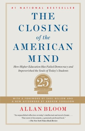 Closing of the American Mind: How Higher Education Has Failed Democracy and Impoverished the Souls of Today's Students: Allan Bloom, Andrew Ferguson, Saul Bellow: 9781451683202: Amazon.com: Books