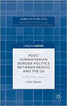 Post/humanitarian Border Politics Between Mexico And The US: People, Places, Things (Mobility & Politics)