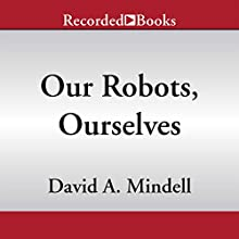 Our Robots, Ourselves: Robotics and the Myth of Autonomy (       UNABRIDGED) by David A. Mindell Narrated by David Chandler