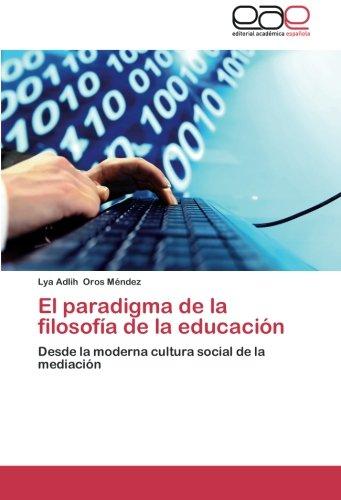 El paradigma de la filosofia de la educacion: Desde la moderna cultura social de la mediacion  [Oros Mendez, Lya Adlih] (Tapa Blanda)