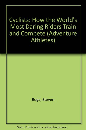 Cyclists: How the World's Most Daring Riders Train and Compete (Adventure Athletes)