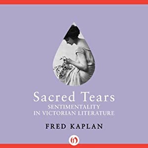 Sacred Tears: Sentimentality in Victorian Literature | [Fred Kaplan]