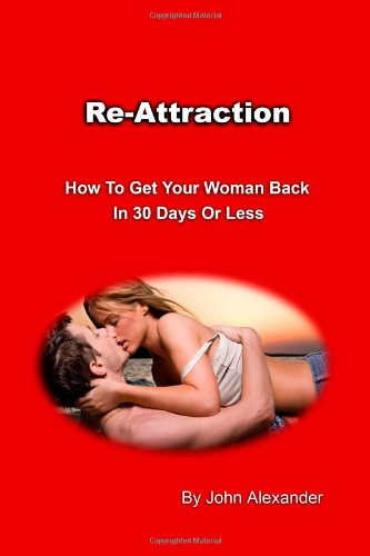 Re-Attraction: How To Get Your Woman Back In 30 Days or Less