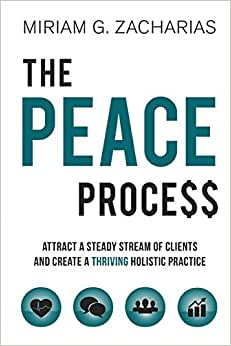 The PEACE Process: Attract A Steady Stream Of Clients And Create A Thriving Holistic Practice