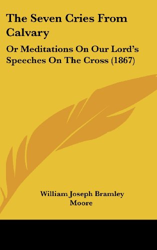 The Seven Cries from Calvary: Or Meditations on Our Lord's Speeches on the Cross (1867)